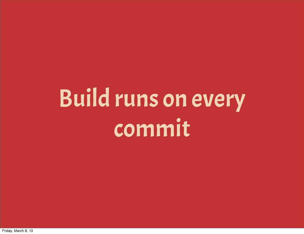 Build runs on every commit Friday, March 8, 13
