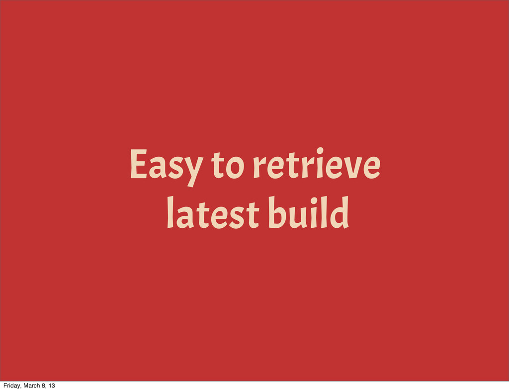 Easy to retrieve latest build Friday, March 8, ...