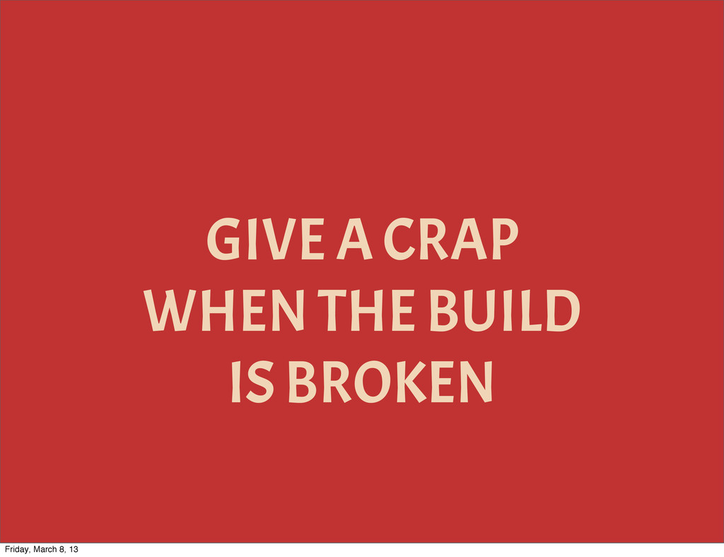 GIVE A CRAP WHEN THE BUILD IS BROKEN Friday, Ma...