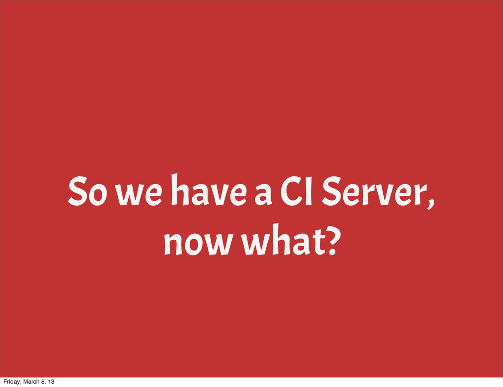 So we have a CI Server, now what? Friday, March...