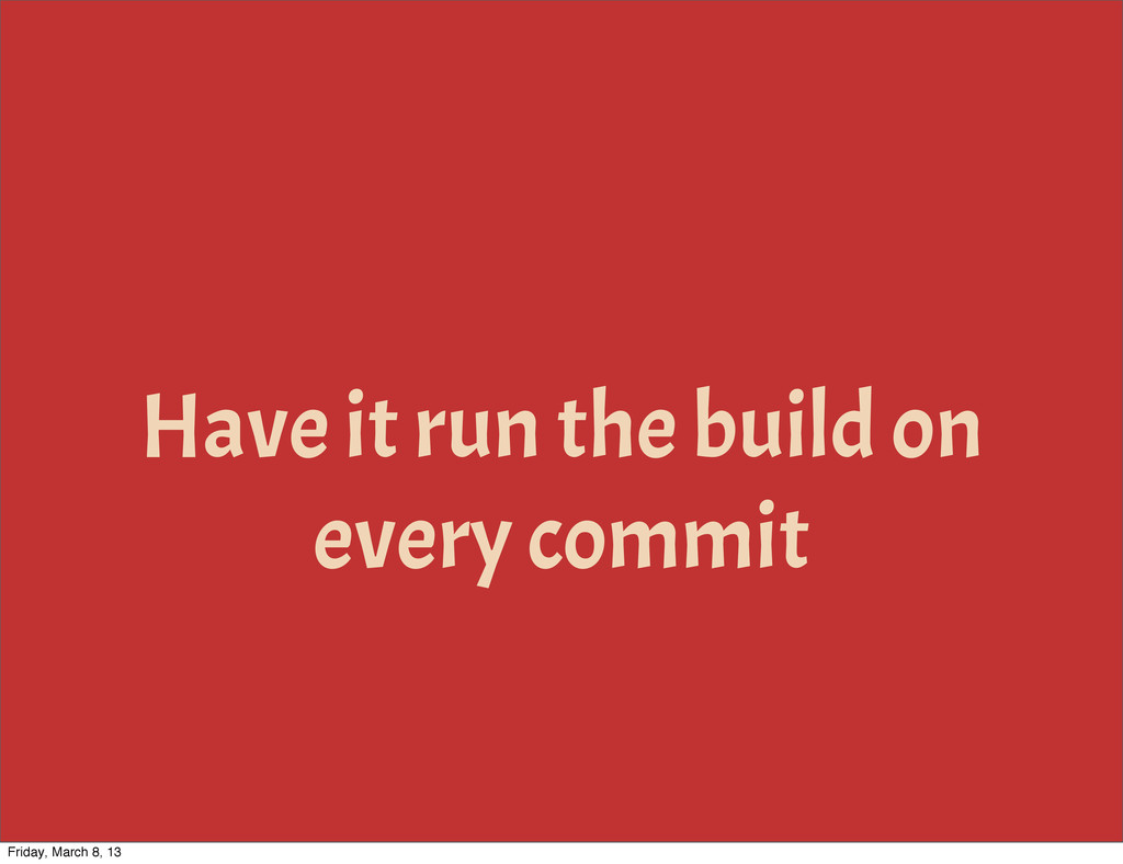 Have it run the build on every commit Friday, M...