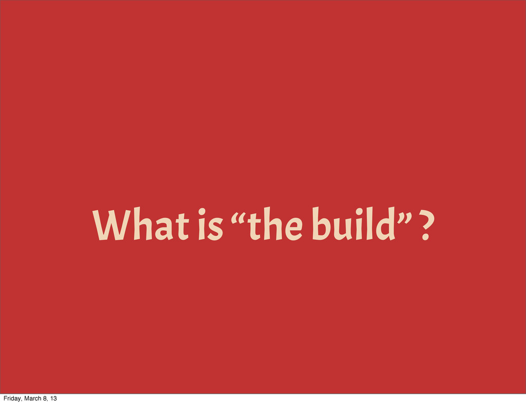 "What is ""the build"" ? Friday, March 8, 13"