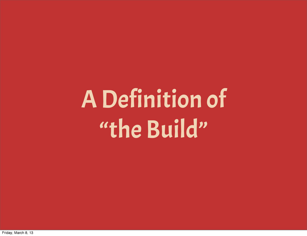 "A Definition of ""the Build"" Friday, March 8, 13"