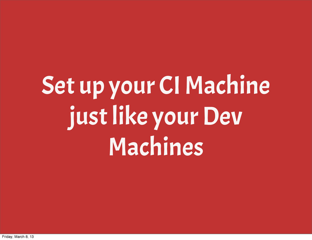 Set up your CI Machine just like your Dev Machi...