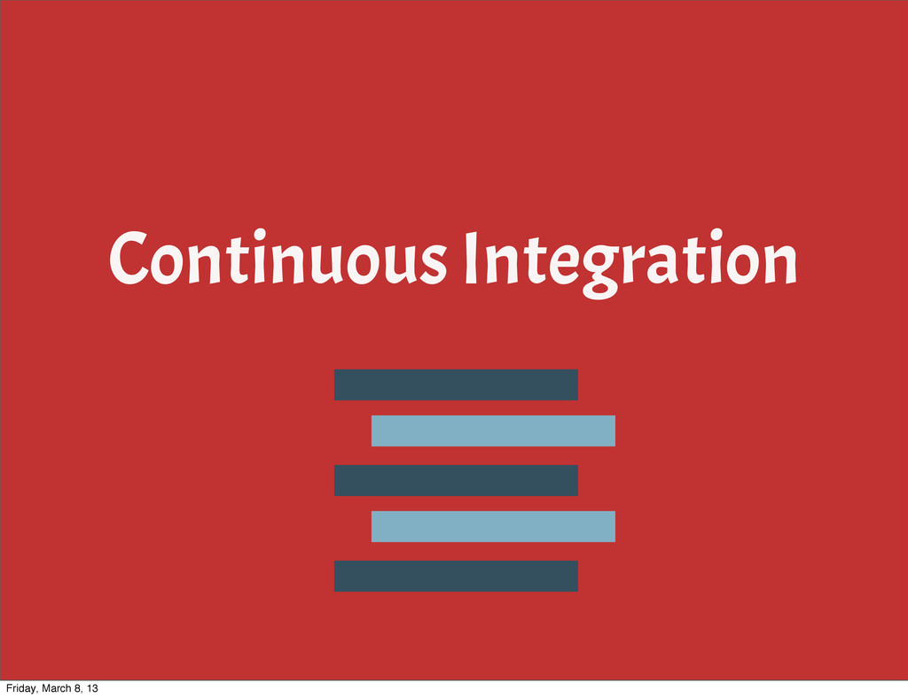 Continuous Integration Friday, March 8, 13