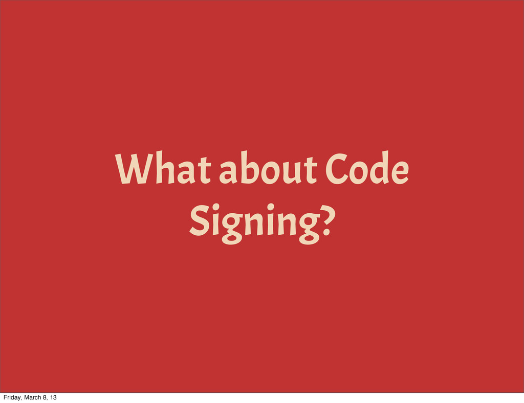 What about Code Signing? Friday, March 8, 13