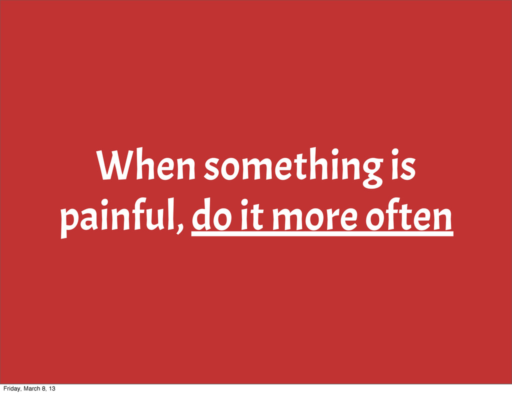 When something is painful, do it more often Fri...