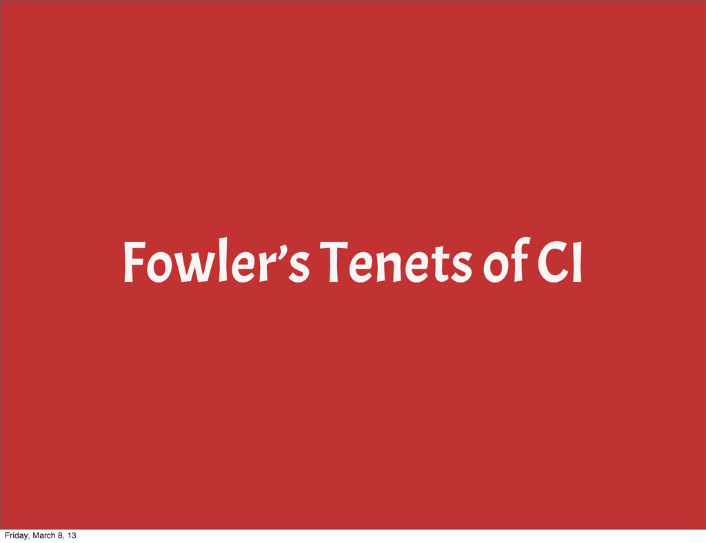 Fowler's Tenets of CI Friday, March 8, 13