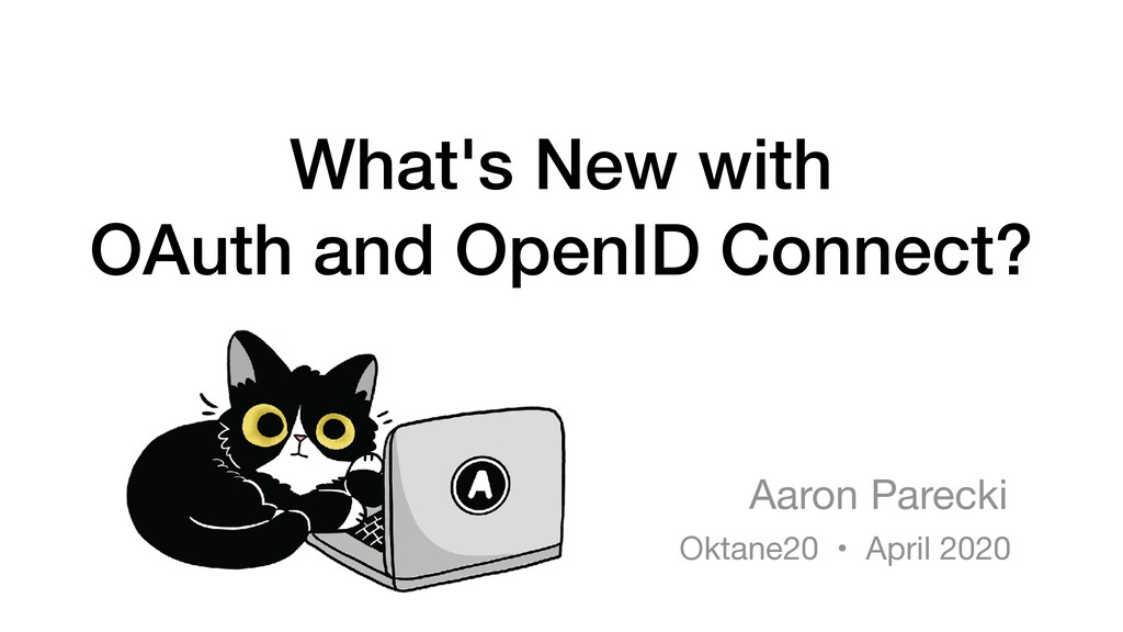 What's New with OAuth and OpenID Connect? Aaron...