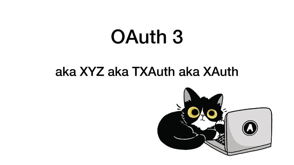 OAuth 3 aka XYZ aka TXAuth aka XAuth