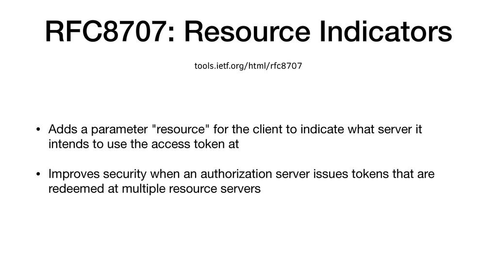 RFC8707: Resource Indicators • Adds a parameter...