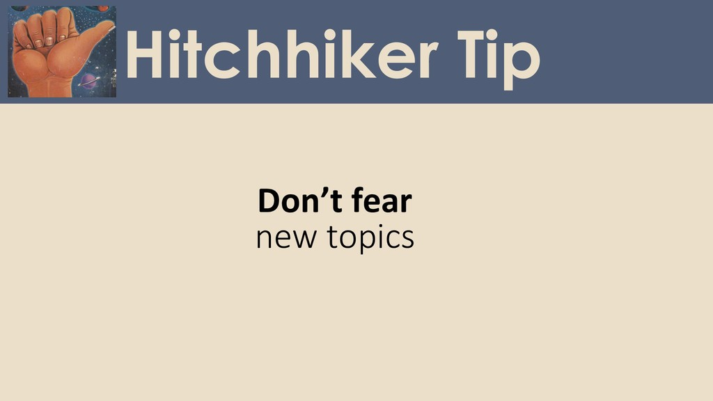 Don't fear new topics Hitchhiker Tip