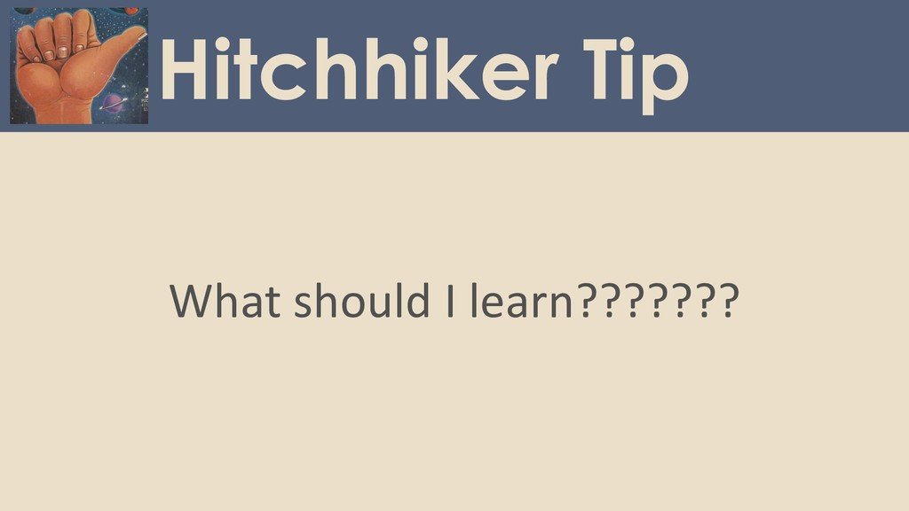 What should I learn??????? Hitchhiker Tip