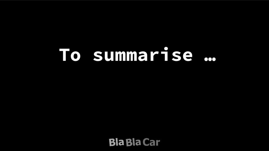 To summarise …