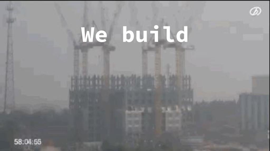 We build