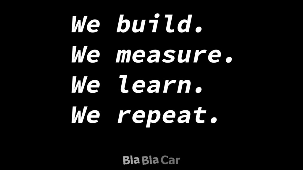 We build. We measure. We learn. We repeat.