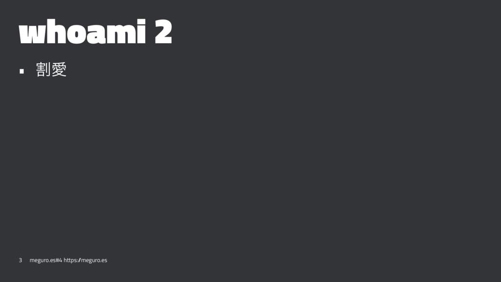 whoami 2 • ׂѪ 3 meguro.es#4 https:/ /meguro.es