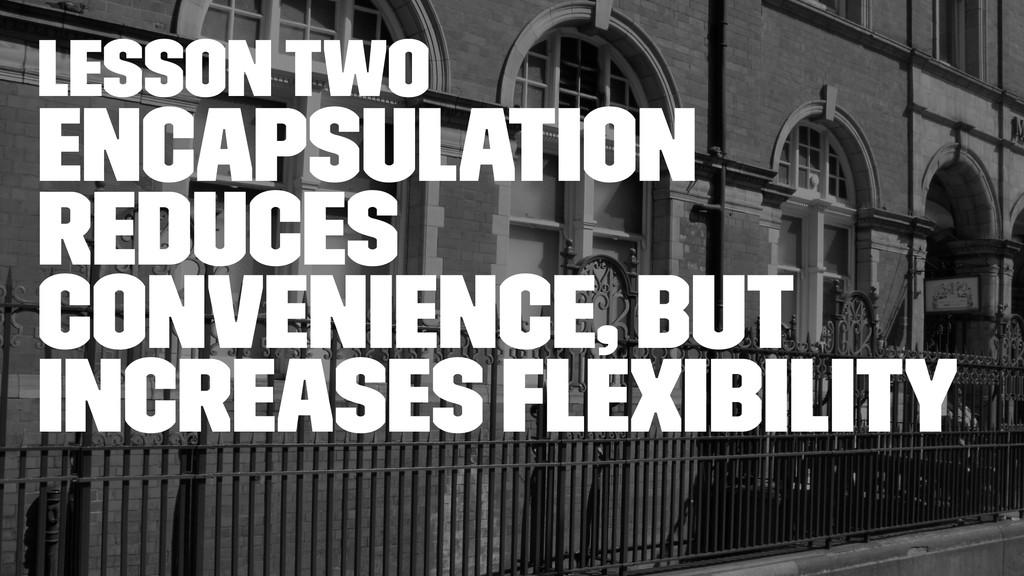 lesson two Encapsulation reduces convenience, b...
