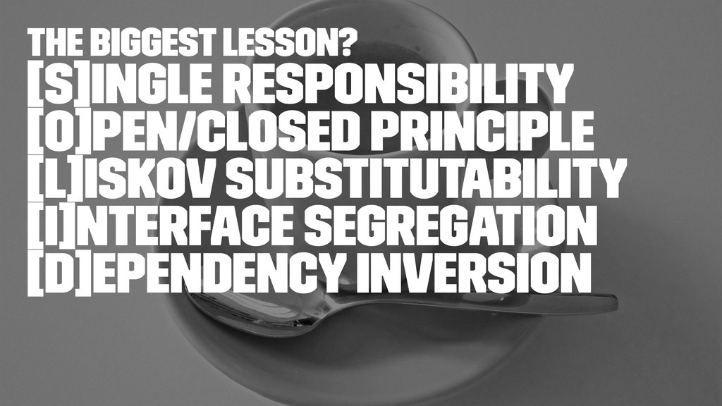the biggest lesson? [S]ingle Responsibility [O]...