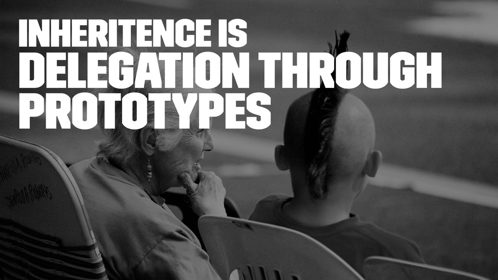inheritence is Delegation through Prototypes