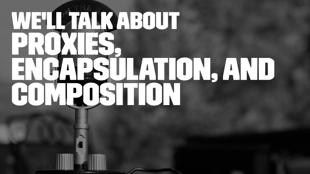 we'll talk about Proxies, Encapsulation, and Co...