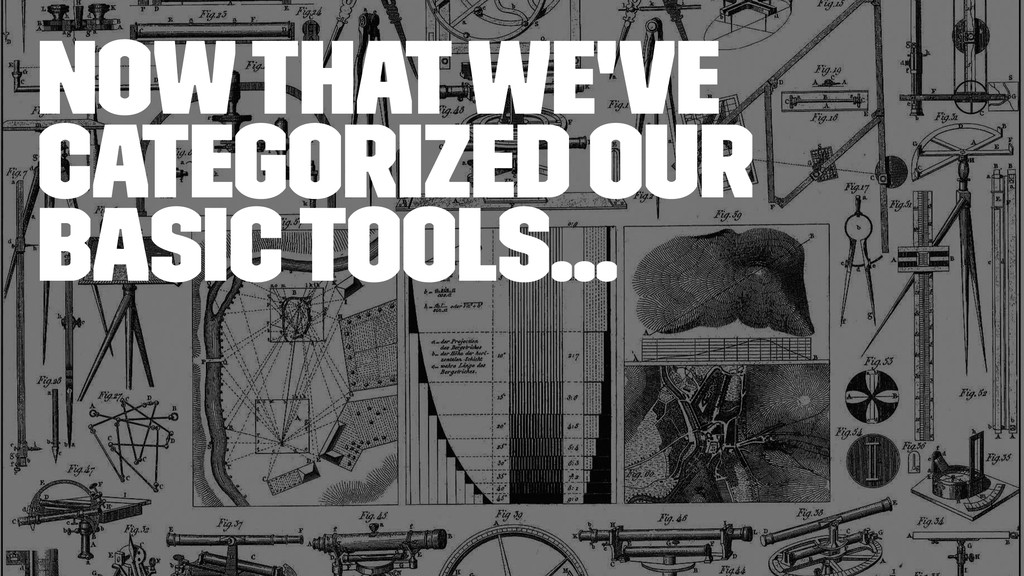 Now that we've categorized our basic tools...