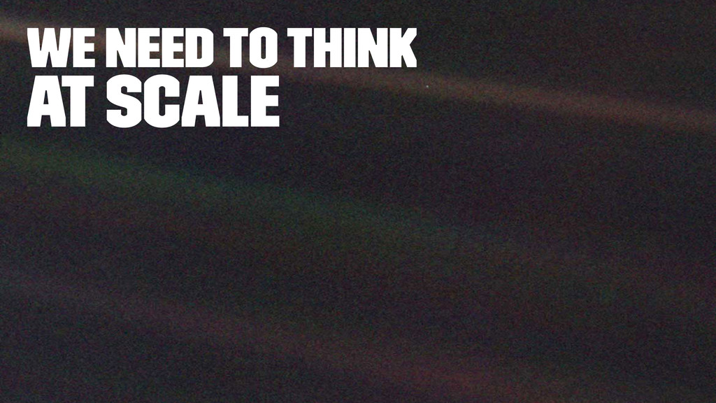 we need to think At Scale