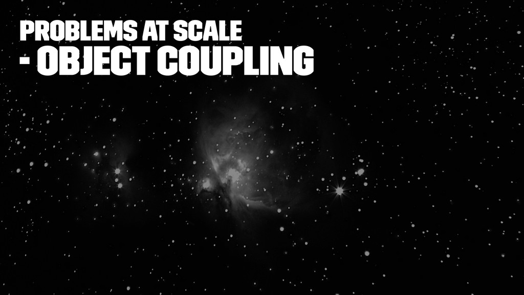 Problems at Scale - object coupling