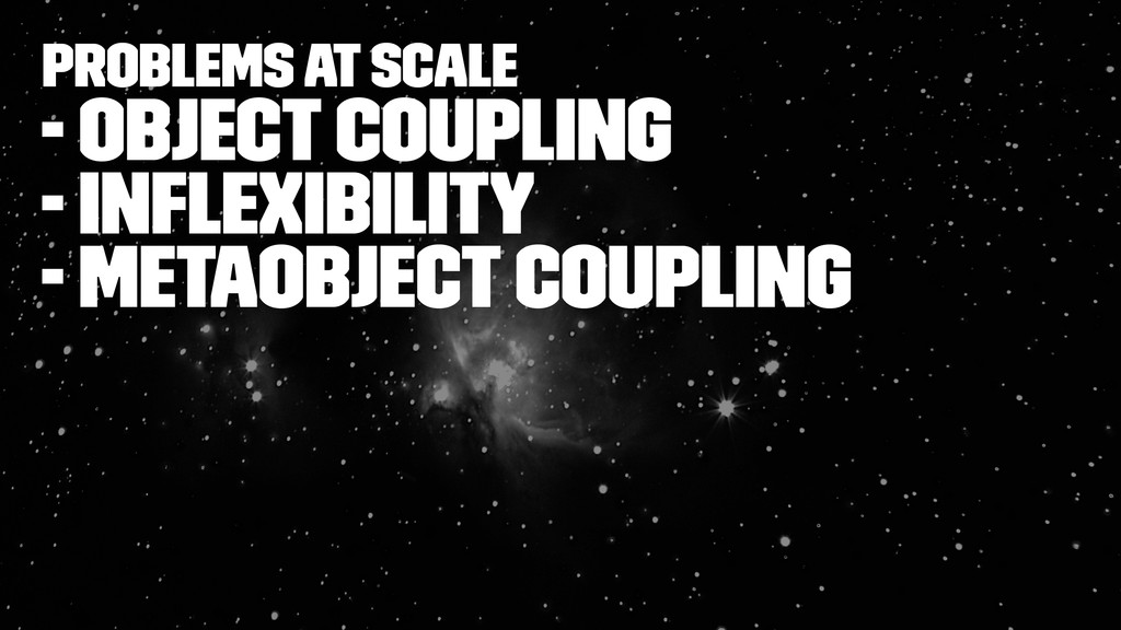 Problems at Scale - object coupling - inflexibil...