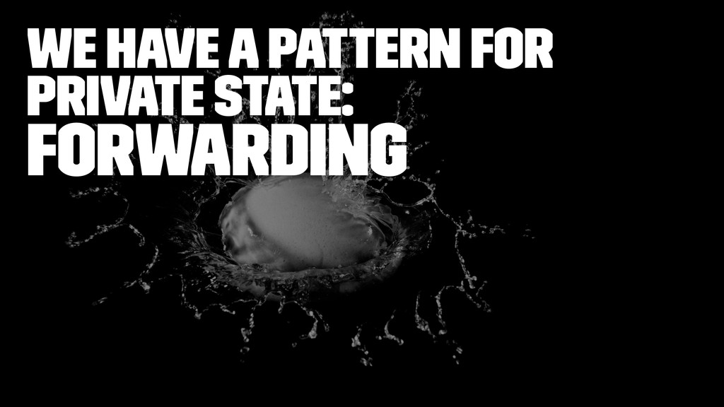 we have a pattern for private state: Forwarding