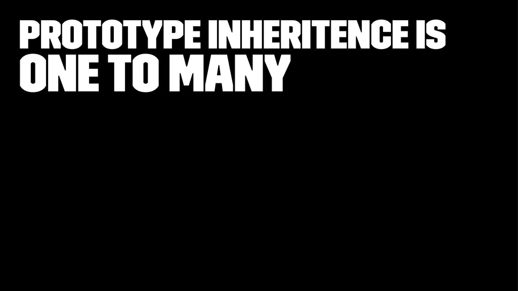 prototype inheritence is One to Many