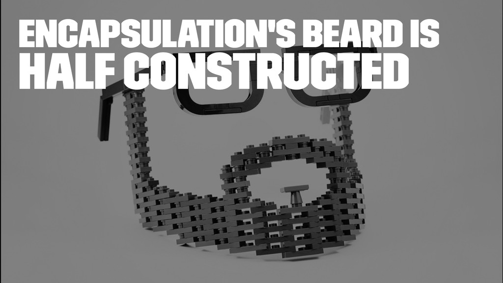 encapsulation's beard is Half Constructed