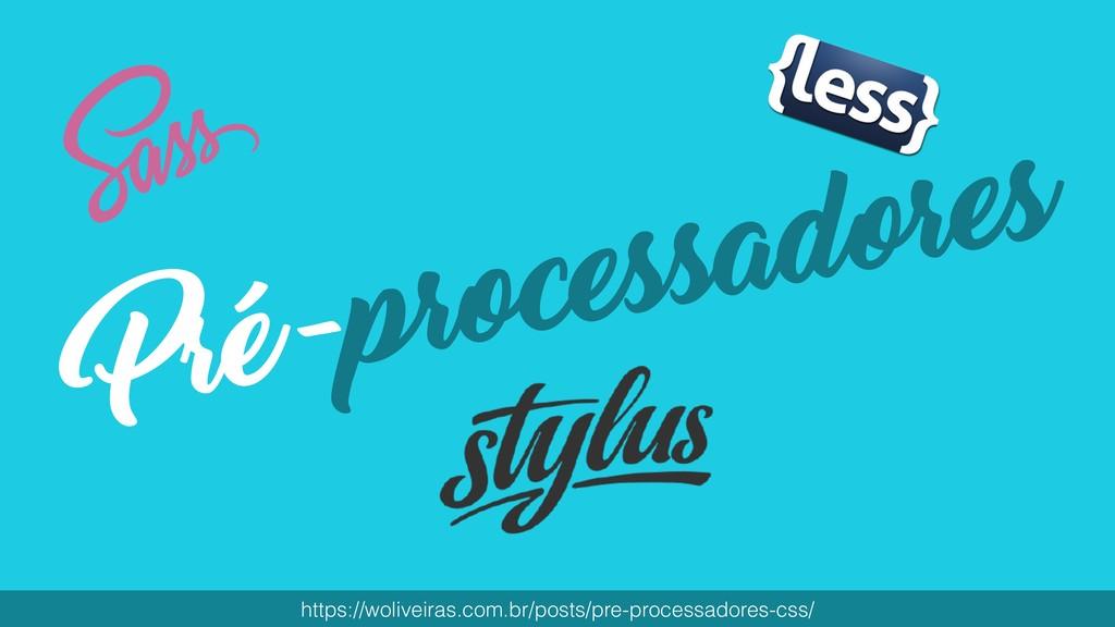 Pré-processadores https://woliveiras.com.br/pos...