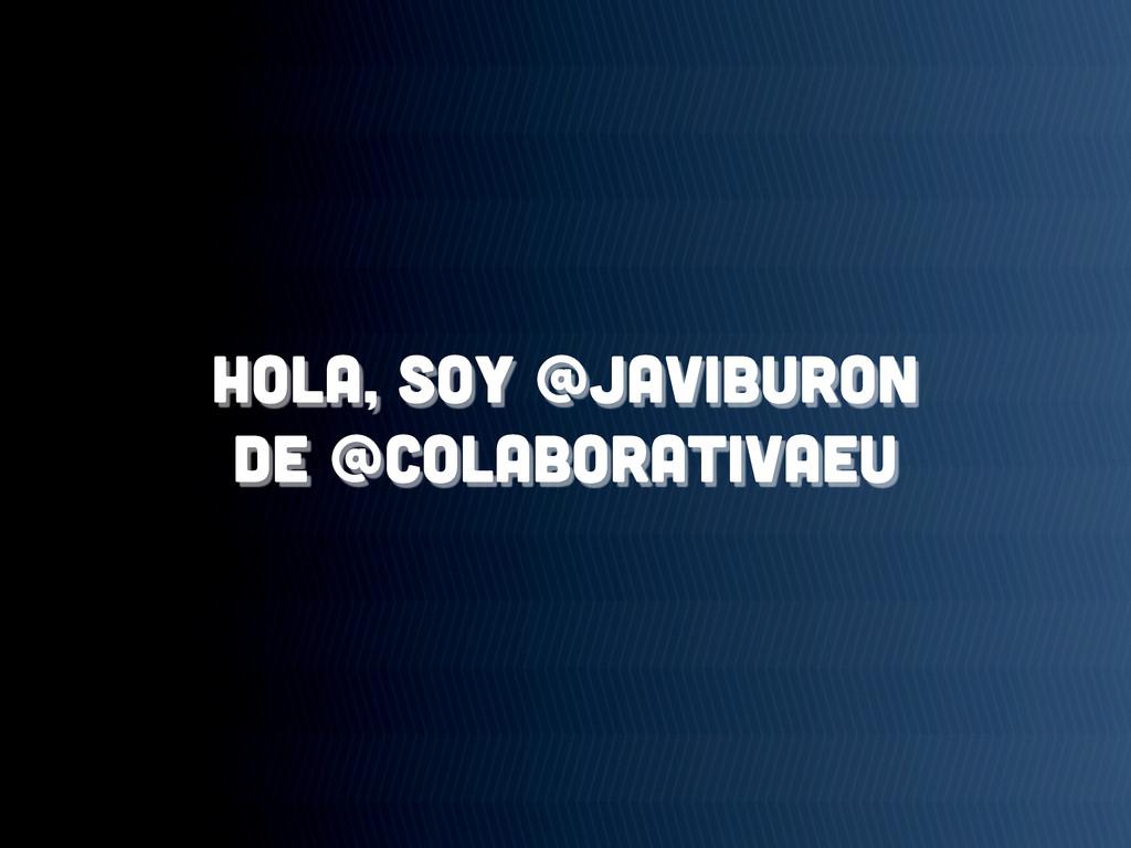 Hola, soy @javiburon de @colaborativaeu