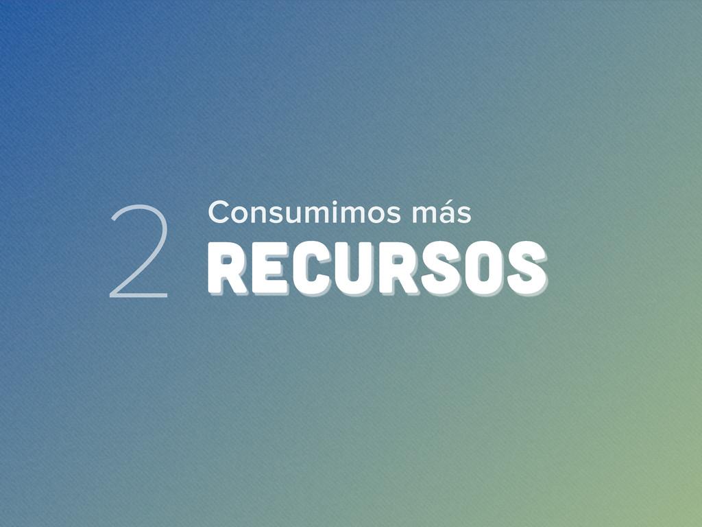2 RECURSOS Consumimos más