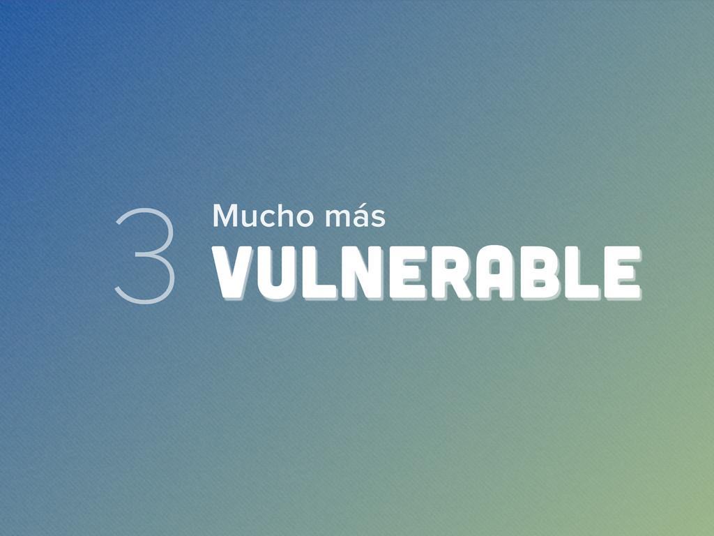 3 VULNERABLE Mucho más