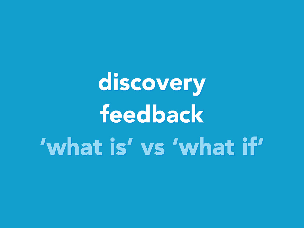 discovery feedback 'what is' vs 'what if'