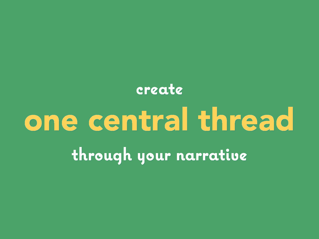 create one central thread through your narrative