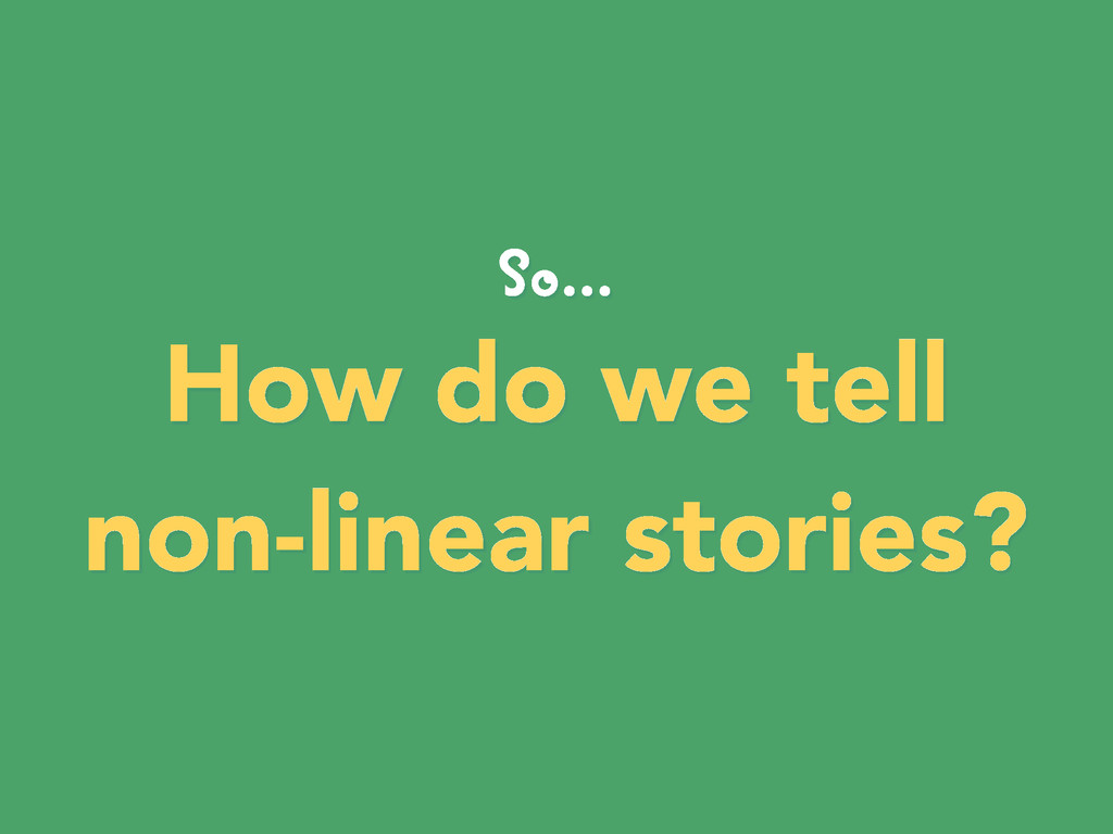 So... How do we tell non-linear stories?