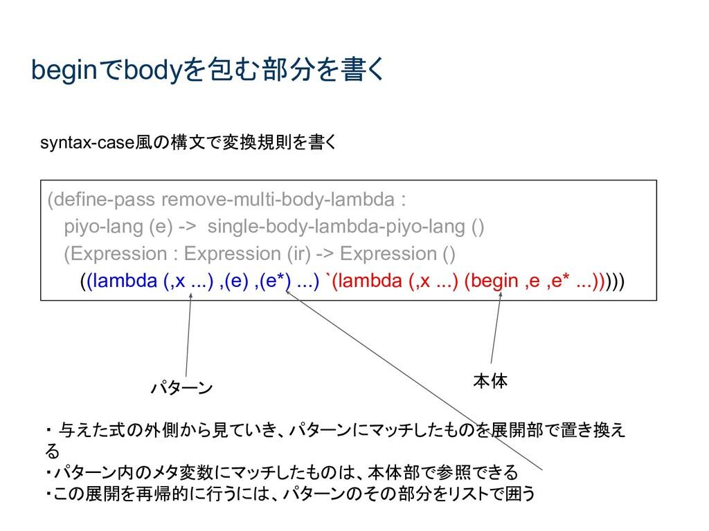 beginでbodyを包む部分を書く syntax-case風の構文で変換規則を書く (def...