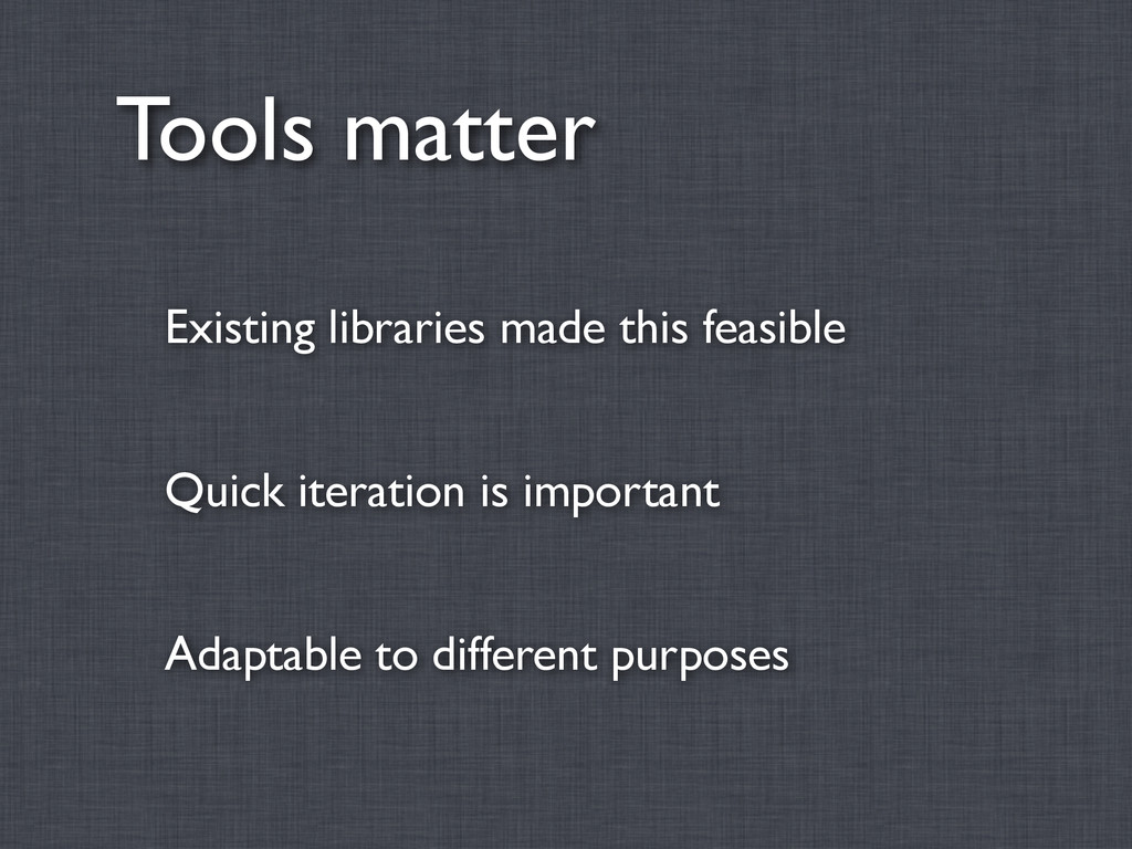 Tools matter Existing libraries made this feasi...