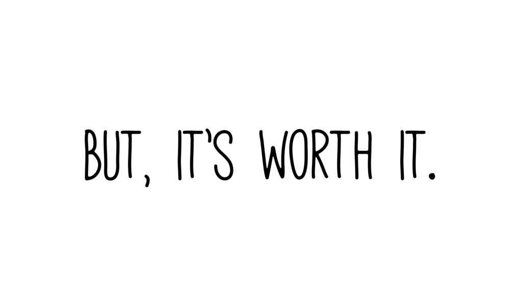 But, it's worth it.