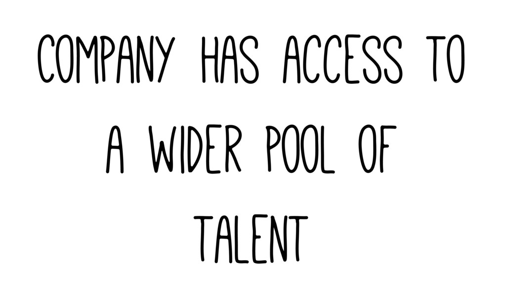 Company has access to a wider pool of talent