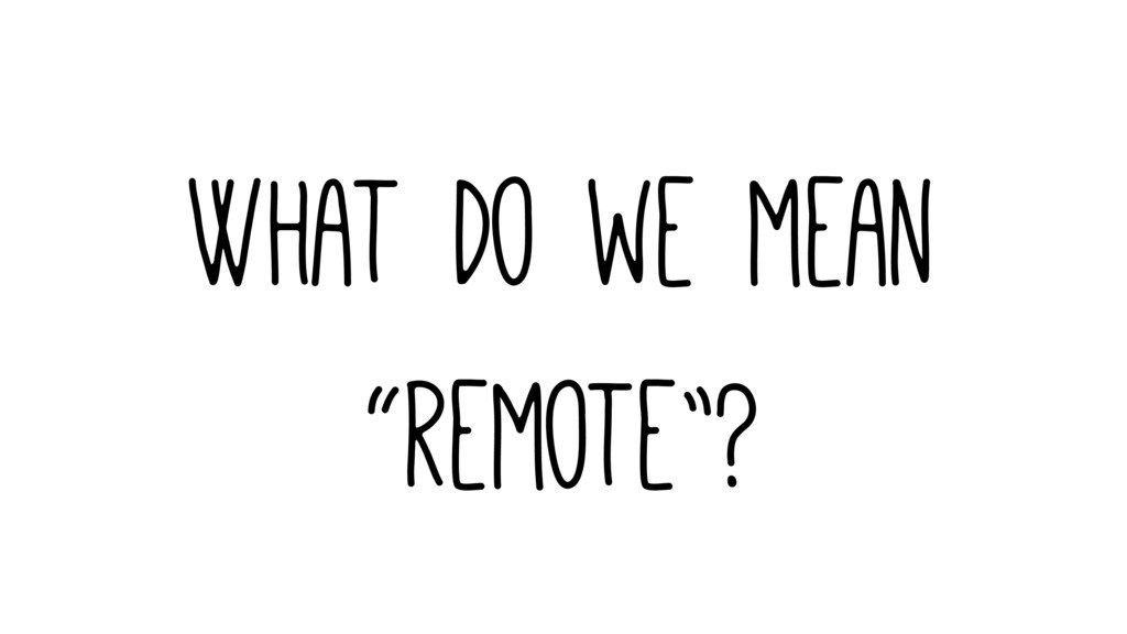"What do we mean ""remote""?"
