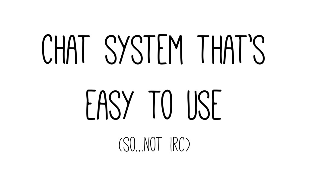 Chat system that's easy to use (so…not irc)