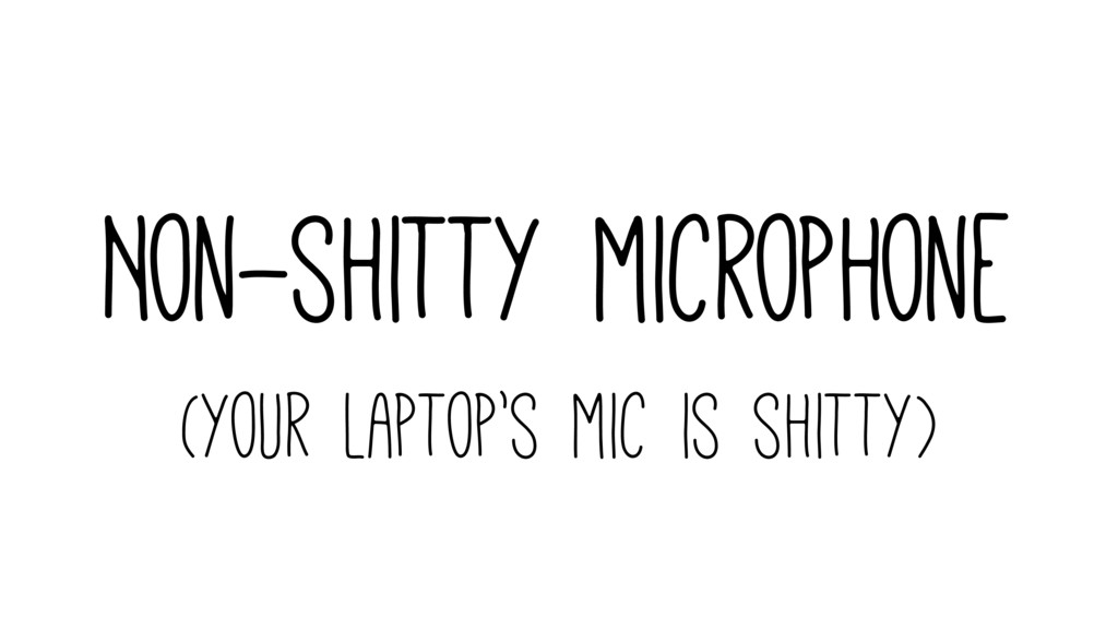 Non-shitty microphone (your laptop's mic is shi...