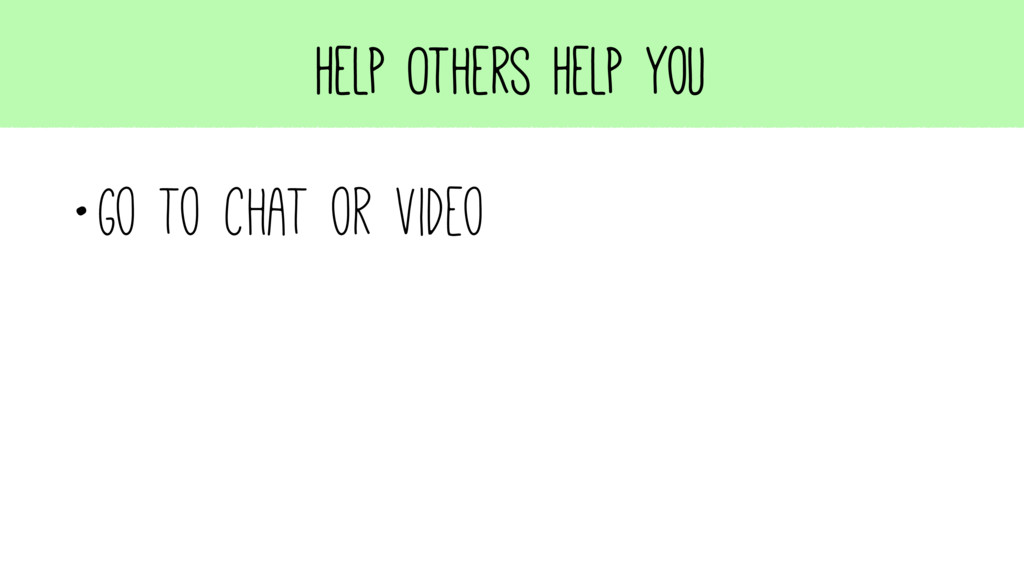 Help Others Help You •Go to chat or video