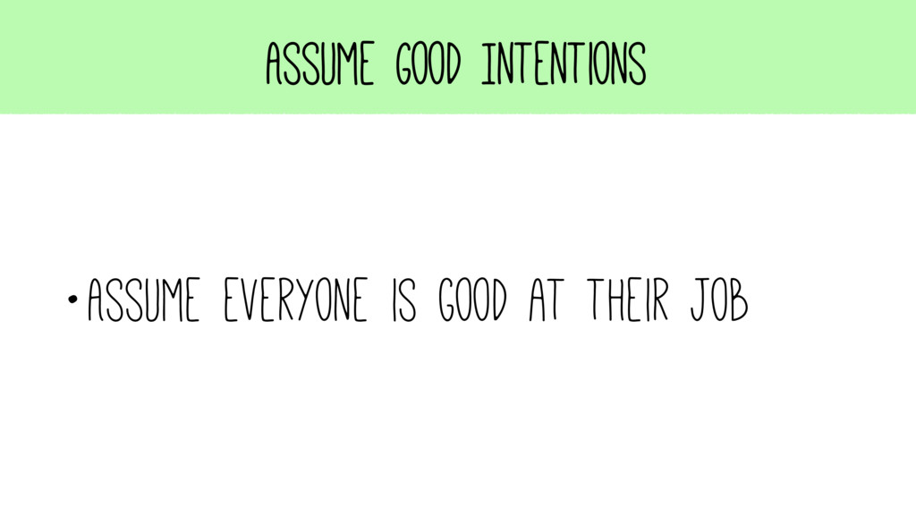 Assume Good Intentions •Assume everyone is good...