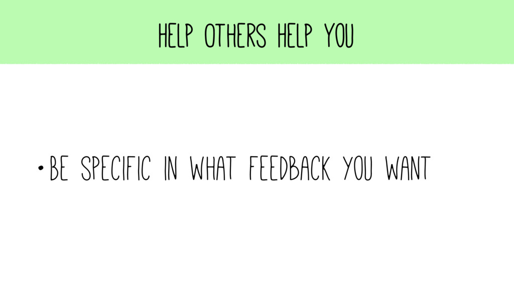 Help Others Help You •Be specific in what feedb...