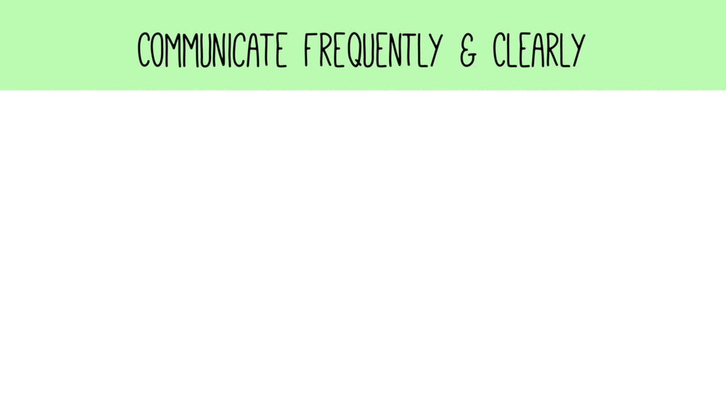 Communicate Frequently & Clearly